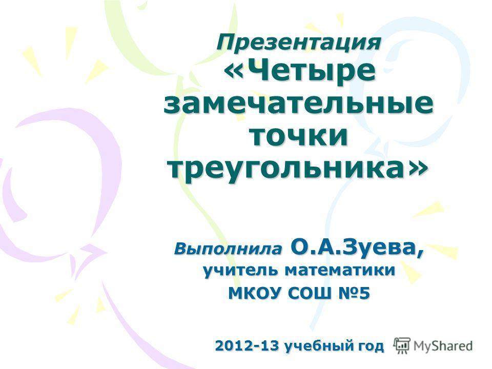 Презентация «Четыре замечательные точки треугольника» Выполнила О.А.Зуева, учитель математики МКОУ СОШ 5 2012-13 учебный год
