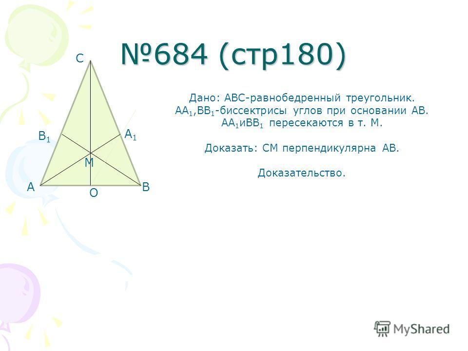 684 (стр180) Дано: АВС-равнобедренный треугольник. АА 1,ВВ 1 -биссектрисы углов при основании АВ. АА 1 иВВ 1 пересекаются в т. М. Доказать: СМ перпендикулярна АВ. Доказательство. АB C M A1A1 B1B1 О