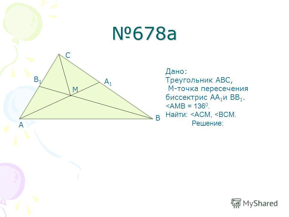 678а В1В1 А1А1 А В С М Дано: Треугольник АВС, М-точка пересечения биссектрис АА 1 и ВВ 1.
