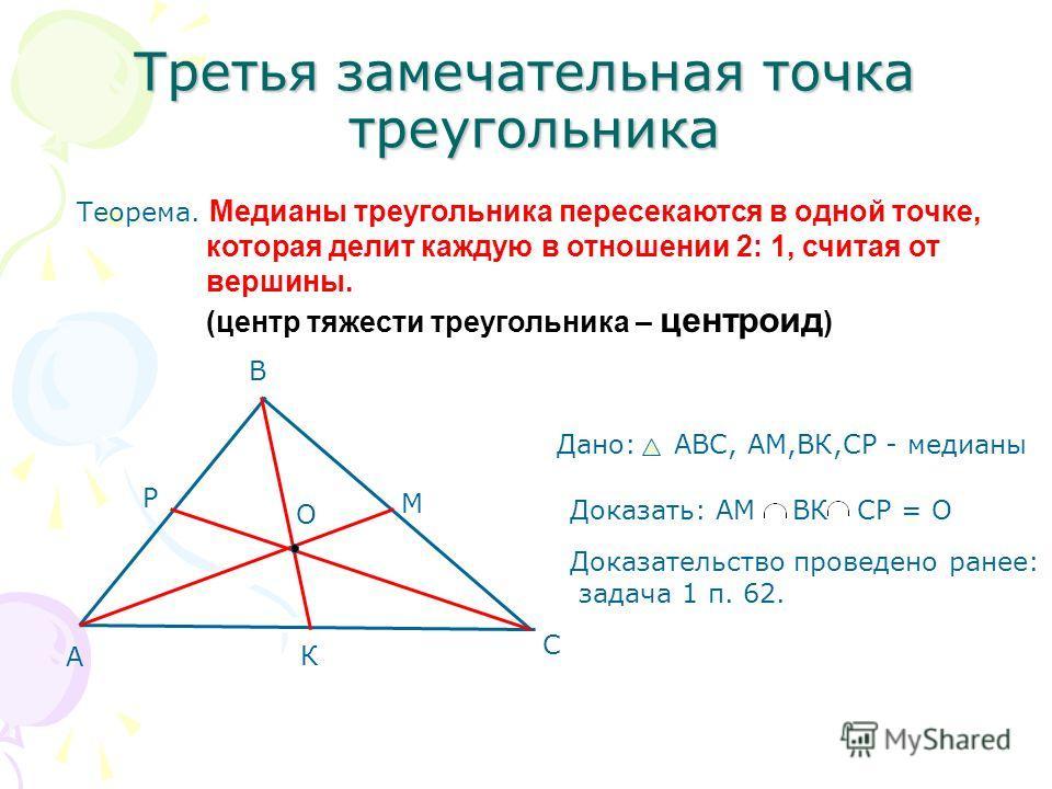 Третья замечательная точка треугольника Теорема. Медианы треугольника пересекаются в одной точке, которая делит каждую в отношении 2: 1, считая от вершины. (центр тяжести треугольника – центроид ) А В С М К Р О Дано: АВС, AM,ВК,СР - медианы Доказать: