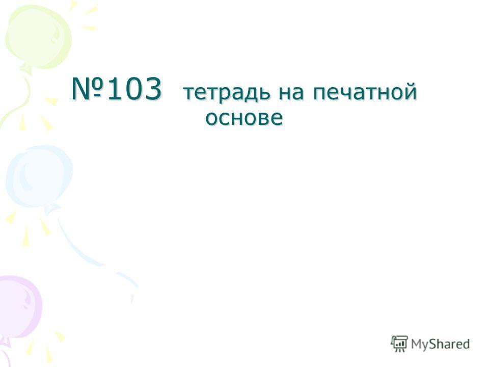 103 тетрадь на печатной основе