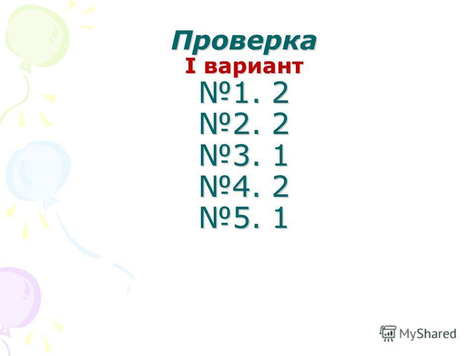 Проверка I вариант 1. 2 2. 2 3. 1 4. 2 5. 1