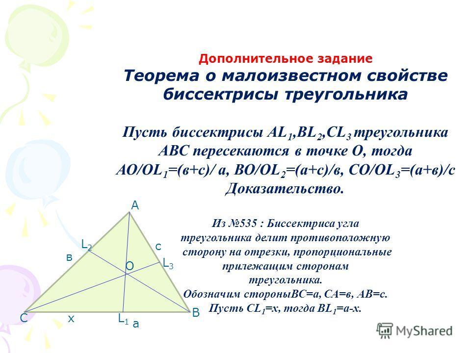 Дополнительное задание Теорема о малоизвестном свойстве биссектрисы треугольника Пусть биссектрисы АL 1,ВL 2,СL 3 треугольника АВС пересекаются в точке О, тогда АО/ОL 1 =(в+с)/ а, ВО/ОL 2 =(а+с)/в, СО/ОL 3 =(а+в)/с Доказательство. Из 535 : Биссектрис
