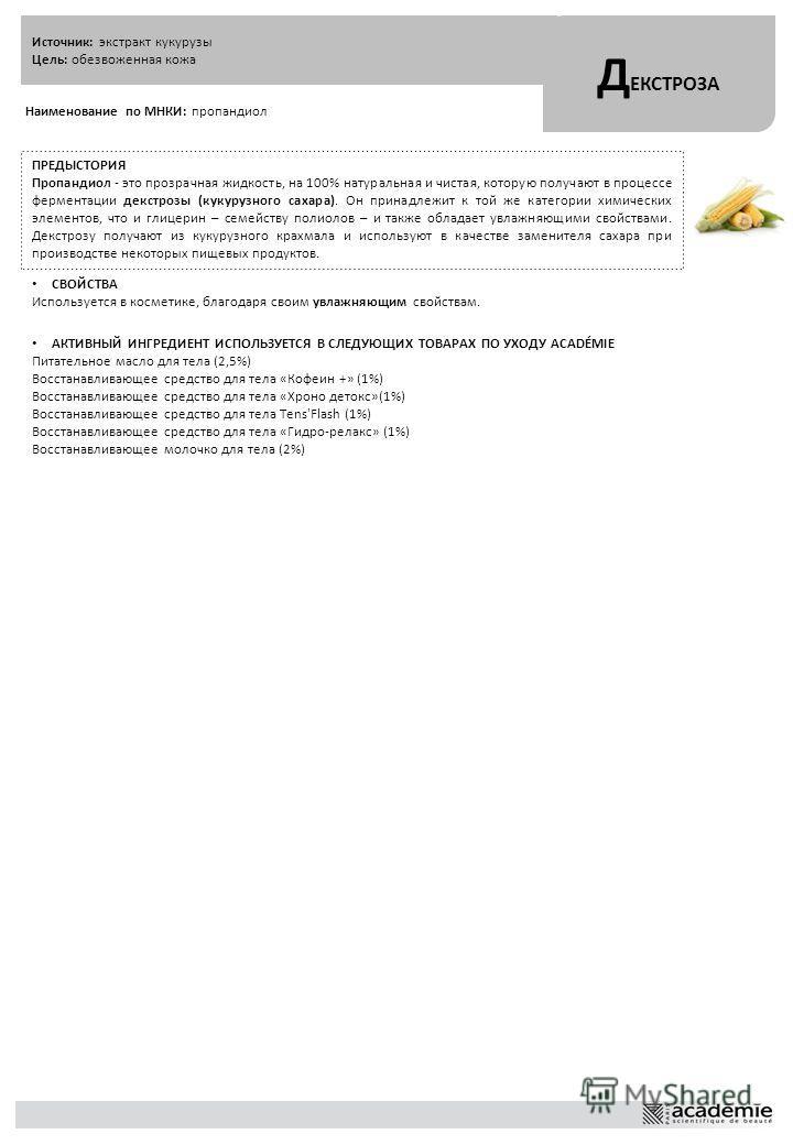 Источник: экстракт кукурузы Цель: обезвоженная кожа Д ЕКСТРОЗА Наименование по МНКИ: пропандиол ПРЕДЫСТОРИЯ Пропандиол - это прозрачная жидкость, на 100% натуральная и чистая, которую получают в процессе ферментации декстрозы (кукурузного сахара). Он