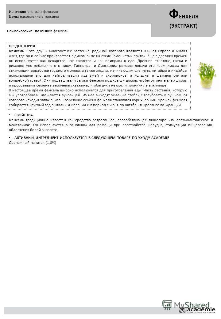 Источник: экстракт фенхеля Цель: накопленные токсины Ф ЕНХЕЛЯ (ЭКСТРАКТ) Наименование по МНКИ: фенхель ПРЕДЫСТОРИЯ Фенхель – это дву- и многолетнее растение, родиной которого являются Южная Европа и Малая Азия, где он и сейчас произрастает в диком ви