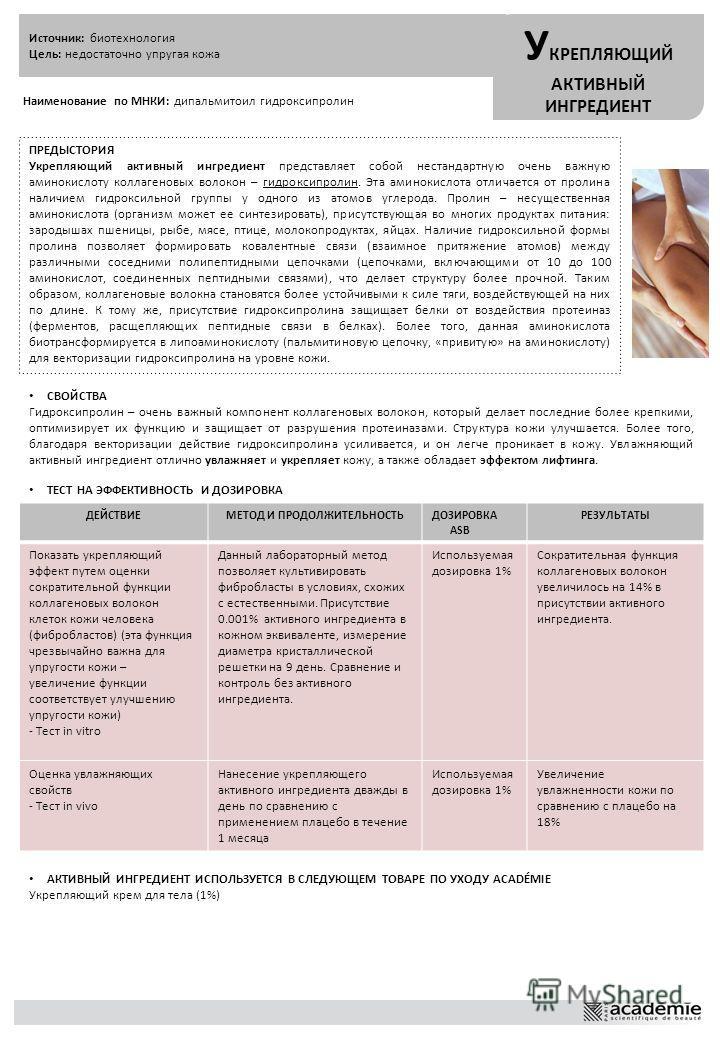 Источник: биотехнология Цель: недостаточно упругая кожа У КРЕПЛЯЮЩИЙ АКТИВНЫЙ ИНГРЕДИЕНТ Наименование по МНКИ: дипальмитоил гидроксипролин ПРЕДЫСТОРИЯ Укрепляющий активный ингредиент представляет собой нестандартную очень важную аминокислоту коллаген