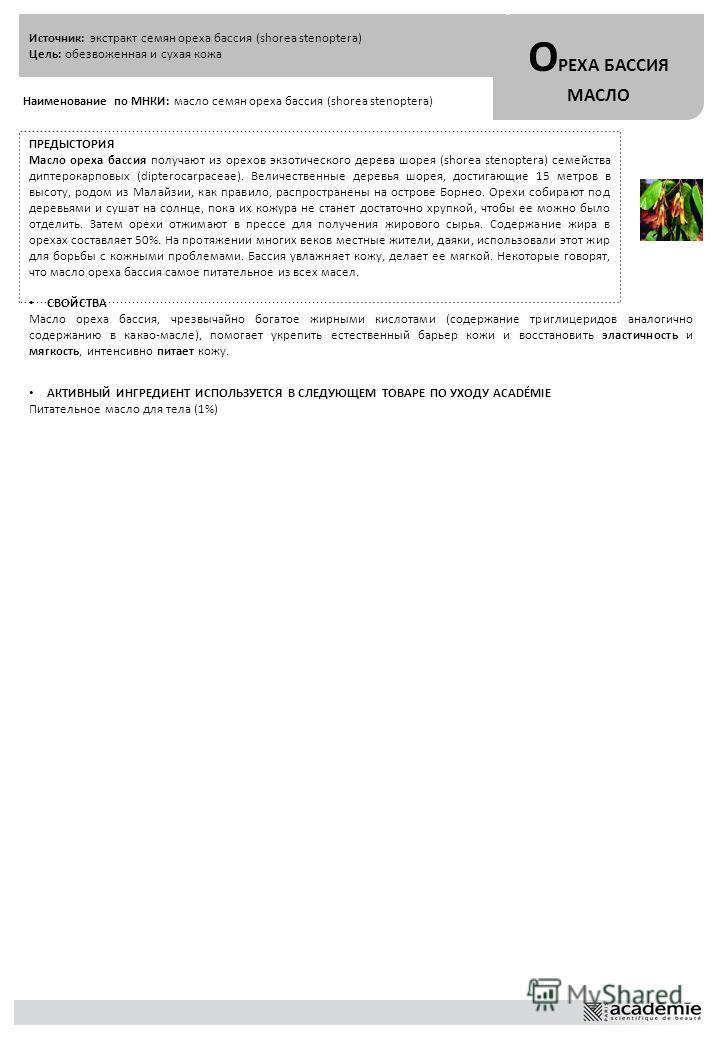 Источник: экстракт семян ореха бассия (shorea stenoptera) Цель: обезвоженная и сухая кожа О РЕХА БАССИЯ МАСЛО Наименование по МНКИ: масло семян ореха бассия (shorea stenoptera) ПРЕДЫСТОРИЯ Масло ореха бассия получают из орехов экзотического дерева шо