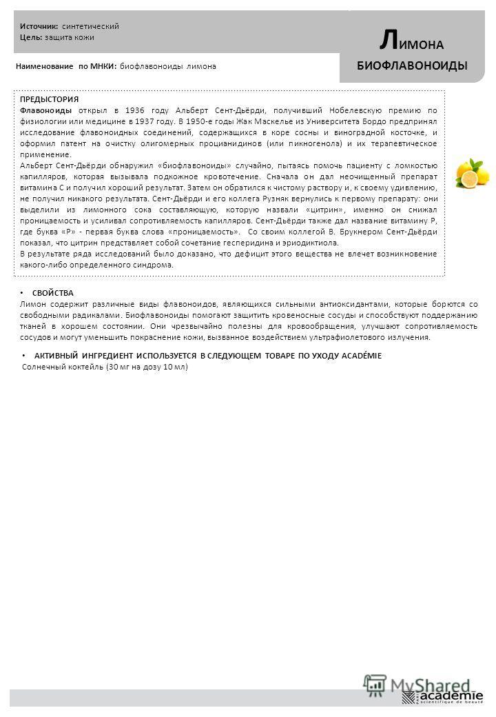 Источник: синтетический Цель: защита кожи Л ИМОНА БИОФЛАВОНОИДЫ Наименование по МНКИ: биофлавоноиды лимона ПРЕДЫСТОРИЯ Флавоноиды открыл в 1936 году Альберт Сент-Дьёрди, получивший Нобелевскую премию по физиологии или медицине в 1937 году. В 1950-е г