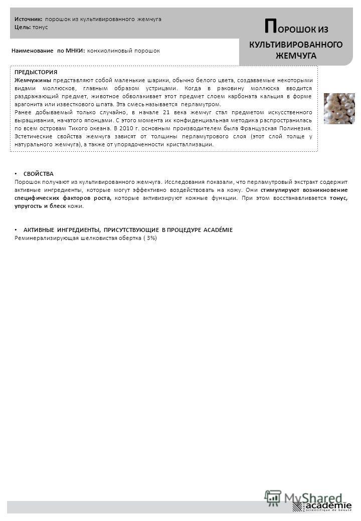 Источник: порошок из культивированного жемчуга Цель: тонус П ОРОШОК ИЗ КУЛЬТИВИРОВАННОГО ЖЕМЧУГА Наименование по МНКИ: конхиолиновый порошок ПРЕДЫСТОРИЯ Жемчужины представляют собой маленькие шарики, обычно белого цвета, создаваемые некоторыми видами
