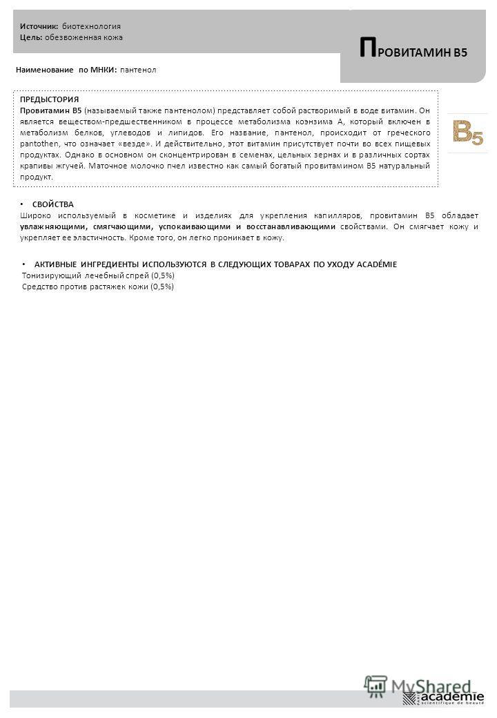 Источник: биотехнология Цель: обезвоженная кожа П РОВИТАМИН B5 Наименование по МНКИ: пантенол ПРЕДЫСТОРИЯ Провитамин B5 (называемый также пантенолом) представляет собой растворимый в воде витамин. Он является веществом-предшественником в процессе мет