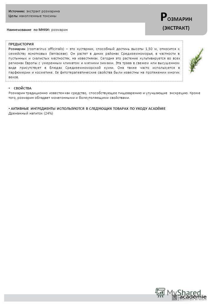 Источник: экстракт розмарина Цель: накопленные токсины Р ОЗМАРИН (ЭКСТРАКТ) Наименование по МНКИ: розмарин ПРЕДЫСТОРИЯ Розмарин (rosmarinus officinalis) – это кустарник, способный достичь высоты 1,50 м, относится к семейству яснотковых (lamiaceae). О
