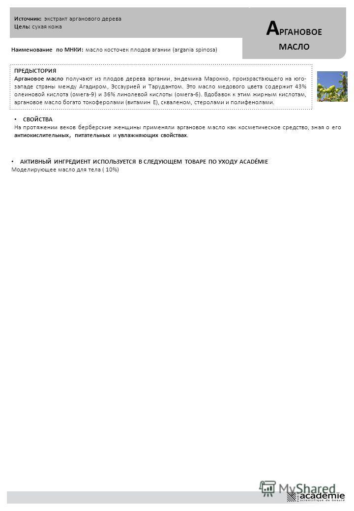 Источник: экстракт арганового дерева Цель: сухая кожа А РГАНОВОЕ МАСЛО Наименование по МНКИ: масло косточек плодов агании (argania spinosa) ПРЕДЫСТОРИЯ Аргановое масло получают из плодов дерева аргании, эндемика Марокко, произрастающего на юго- запад