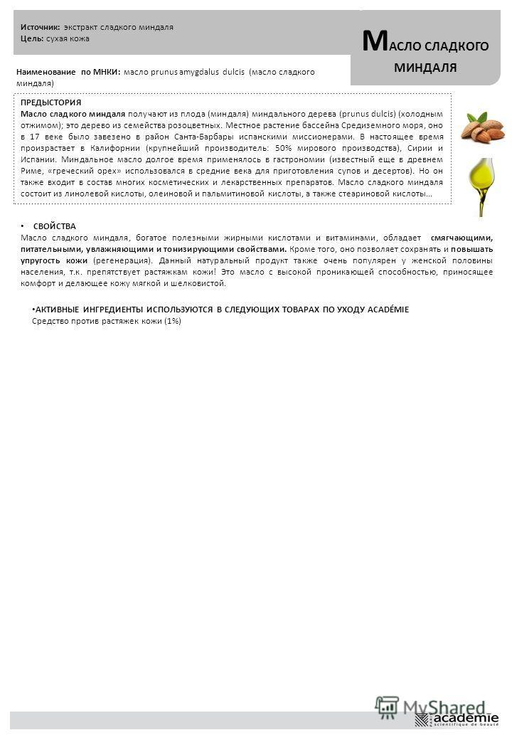 Источник: экстракт сладкого миндаля Цель: сухая кожа М АСЛО СЛАДКОГО МИНДАЛЯ Наименование по МНКИ: масло prunus amygdalus dulcis (масло сладкого миндаля) ПРЕДЫСТОРИЯ Масло сладкого миндаля получают из плода (миндаля) миндального дерева (prunus dulcis