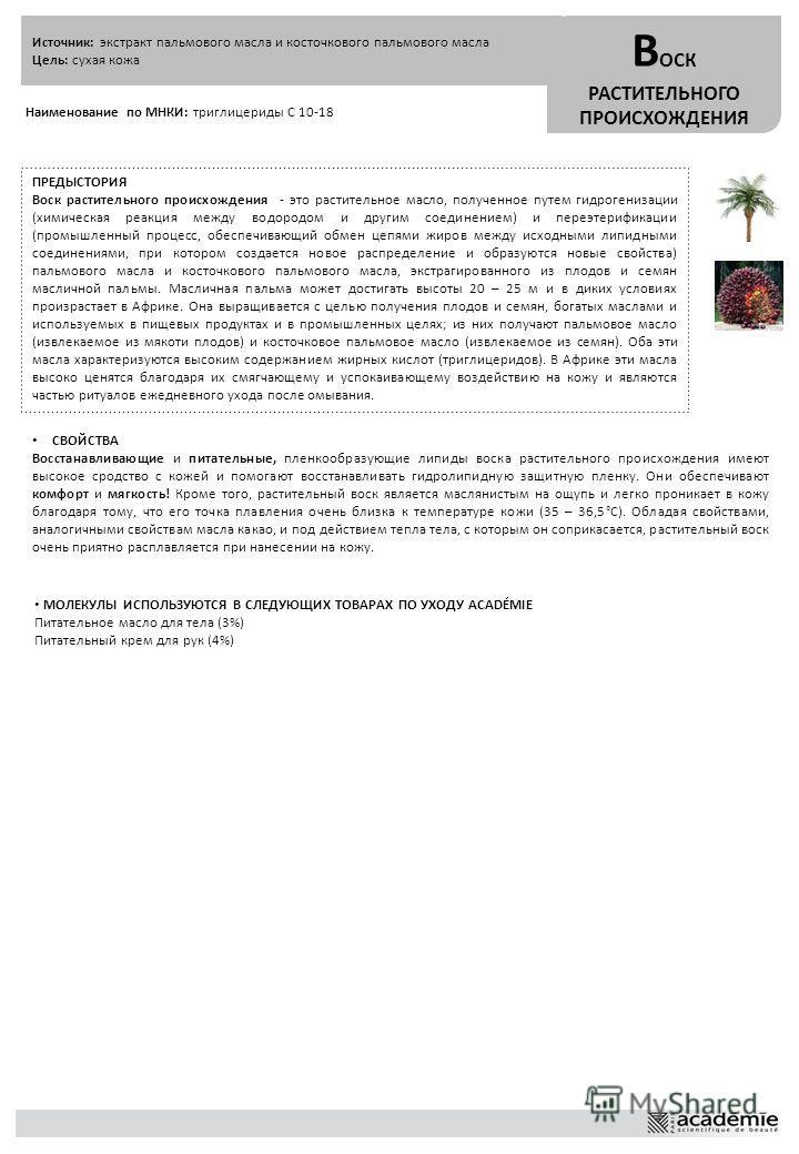 Источник: экстракт пальмового масла и косточкового пальмового масла Цель: сухая кожа В ОСК РАСТИТЕЛЬНОГО ПРОИСХОЖДЕНИЯ Наименование по МНКИ: триглицериды C 10-18 ПРЕДЫСТОРИЯ Воск растительного происхождения - это растительное масло, полученное путем