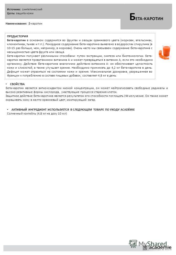 Источник: синтетический Цель: защита кожи Б ЕТА-КАРОТИН Наименование: β-каротин ПРЕДЫСТОРИЯ Бета-каротин в основном содержится во фруктах и овощах оранжевого цвета (моркови, апельсинах, клементинах, тыкве и т.п.). Рекордное содержание бета-каротина в