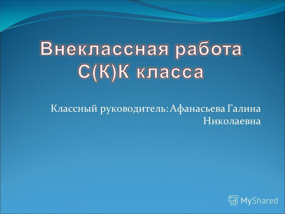 Классный руководитель: Афанасьева Галина Николаевна