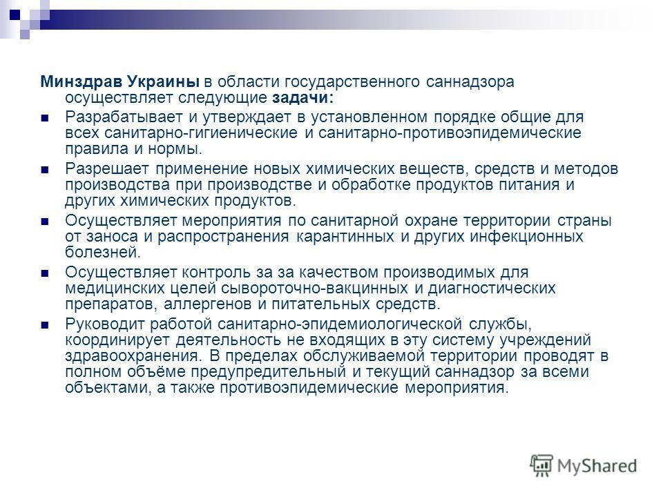 Минздрав Украины в области государственного саннадзора осуществляет следующие задачи: Разрабатывает и утверждает в установленном порядке общие для всех санитарно-гигиенические и санитарно-противоэпидемические правила и нормы. Разрешает применение нов