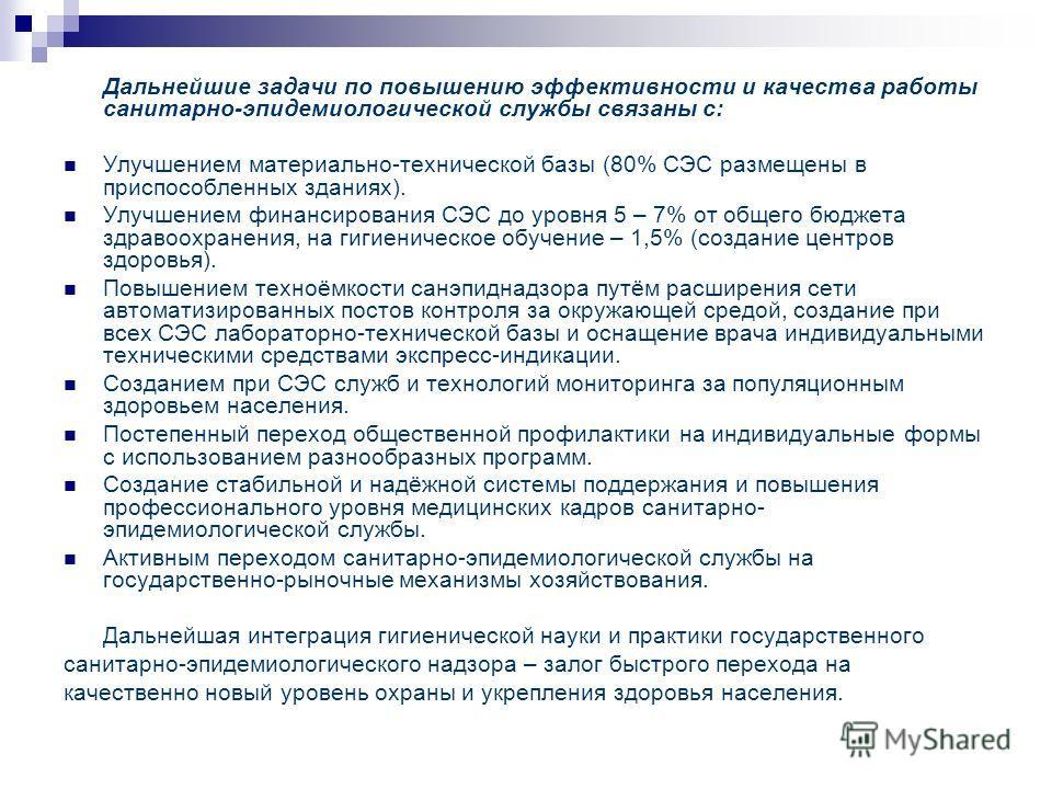 Дальнейшие задачи по повышению эффективности и качества работы санитарно-эпидемиологической службы связаны с: Улучшением материально-технической базы (80% СЭС размещены в приспособленных зданиях). Улучшением финансирования СЭС до уровня 5 – 7% от общ