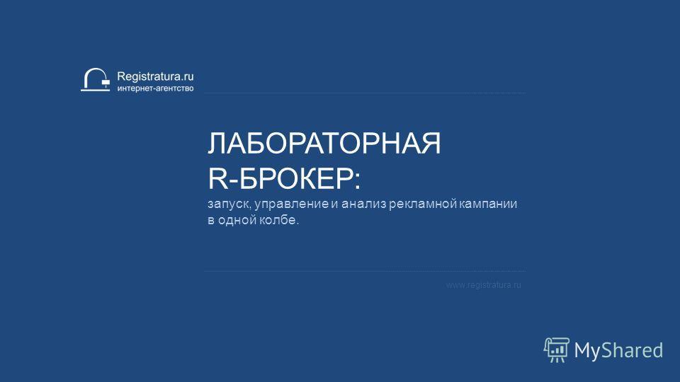 ЛАБОРАТОРНАЯ R-БРОКЕР: запуск, управление и анализ рекламной кампании в одной колбе. www.registratura.ru