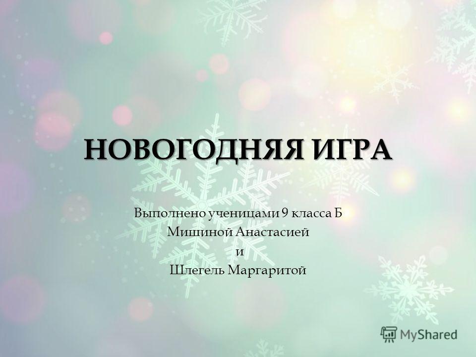 НОВОГОДНЯЯ ИГРА Выполнено ученицами 9 класса Б Мишиной Анастасией и Шлегель Маргаритой