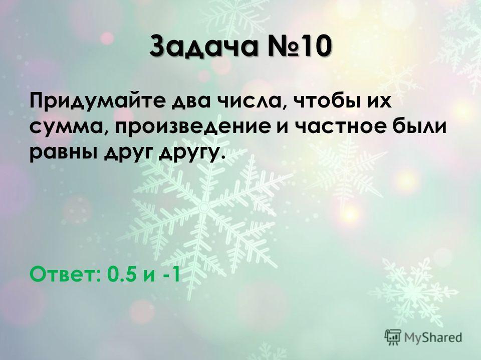 Задача 10 Придумайте два числа, чтобы их сумма, произведение и частное были равны друг другу. Ответ: 0.5 и -1