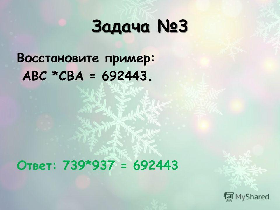 Задача 3 Восстановите пример: АВС *СВА = 692443. Ответ: 739*937 = 692443