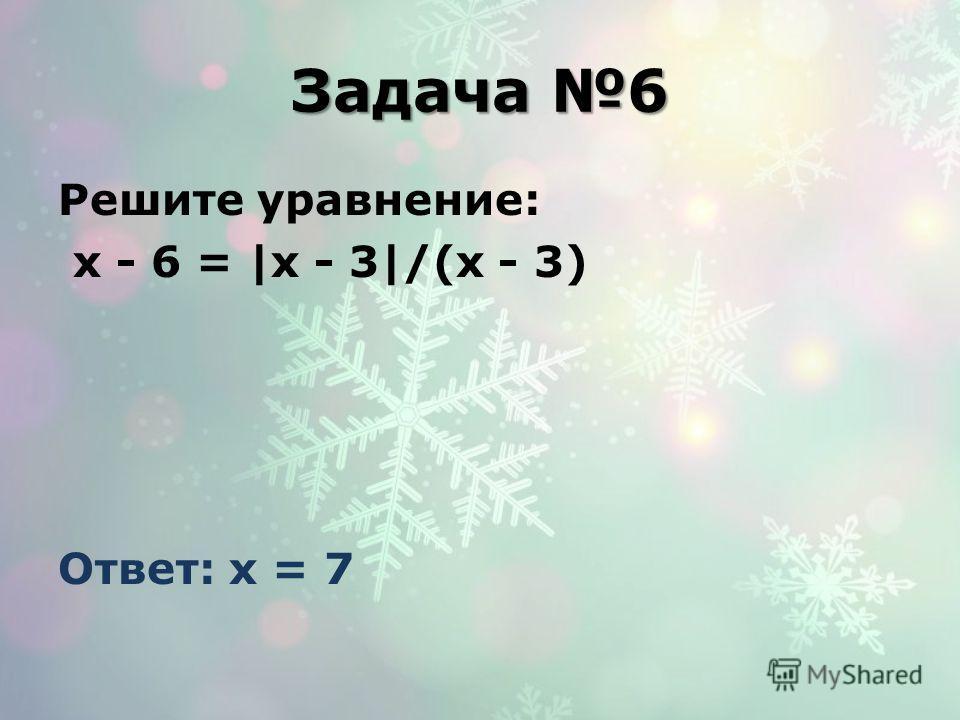 Задача 6 Решите уравнение: x - 6 = |x - 3|/(x - 3) Ответ: x = 7