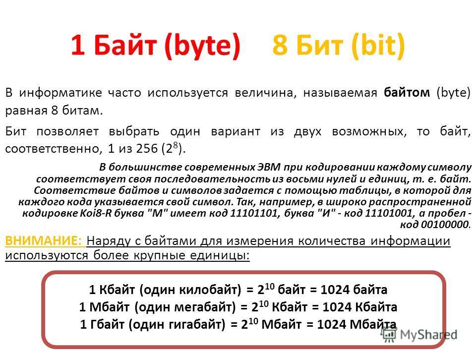 В информатике часто используется величина, называемая байтом (byte) равная 8 битам. Бит позволяет выбрать один вариант из двух возможных, то байт, соответственно, 1 из 256 (2 8 ). В большинстве современных ЭВМ при кодировании каждому символу соответс