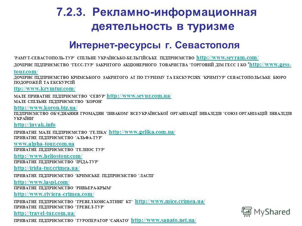 7.2.3. Рекламно-информационная деятельность в туризме Интернет-ресурсы г. Севастополя 'РАМУТ-СЕВАСТОПОЛЬ-ТУР' СПІЛЬНЕ УКРАЇНСЬКО-БЕЛЬГІЙСЬКЕ ПІДПРИЄМСТВО http://www.sevram.com/ http://www.sevram.com/ ДОЧІРНЄ ПІДПРИЄМСТВО 'ГЕСС-ТУР' ЗАКРИТОГО АКЦІОНЕР
