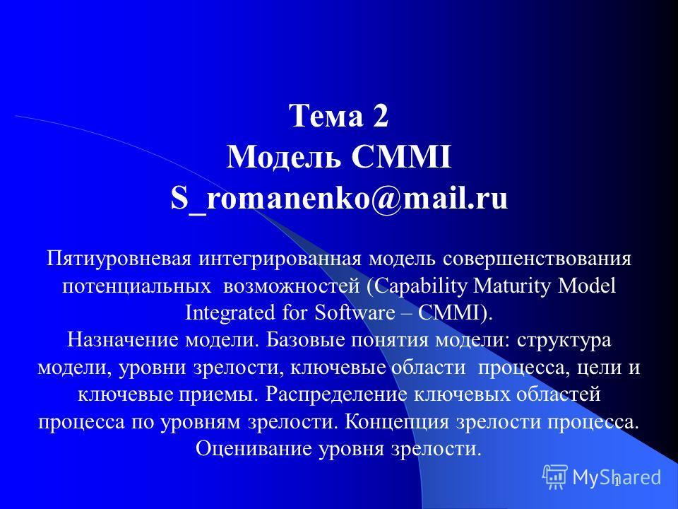 1 Тема 2 Модель CMMI S_romanenko@mail.ru Пятиуровневая интегрированная модель совершенствования потенциальных возможностей (Capability Maturity Model Integrated for Software – СММI). Назначение модели. Базовые понятия модели: структура модели, уровни