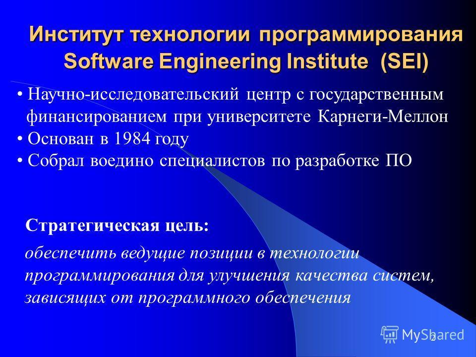 2 Институт технологии программирования Software Engineering Institute (SEI) Стратегическая цель: Научно-исследовательский центр с государственным финансированием при университете Карнеги-Меллон Основан в 1984 году Собрал воедино специалистов по разра