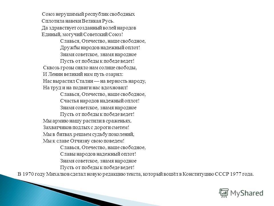 Союз нерушимый республик свободных Сплотила навеки Великая Русь. Да здравствует созданный волей народов Единый, могучий Советский Союз! Славься, Отечество, наше свободное, Дружбы народов надежный оплот! Знамя советское, знамя народное Пусть от победы