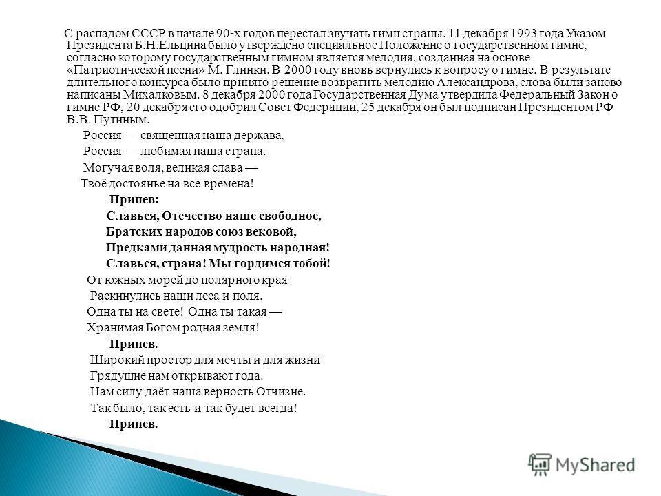 С распадом СССР в начале 90-х годов перестал звучать гимн страны. 11 декабря 1993 года Указом Президента Б.Н.Ельцина было утверждено специальное Положение о государственном гимне, согласно которому государственным гимном является мелодия, созданная н