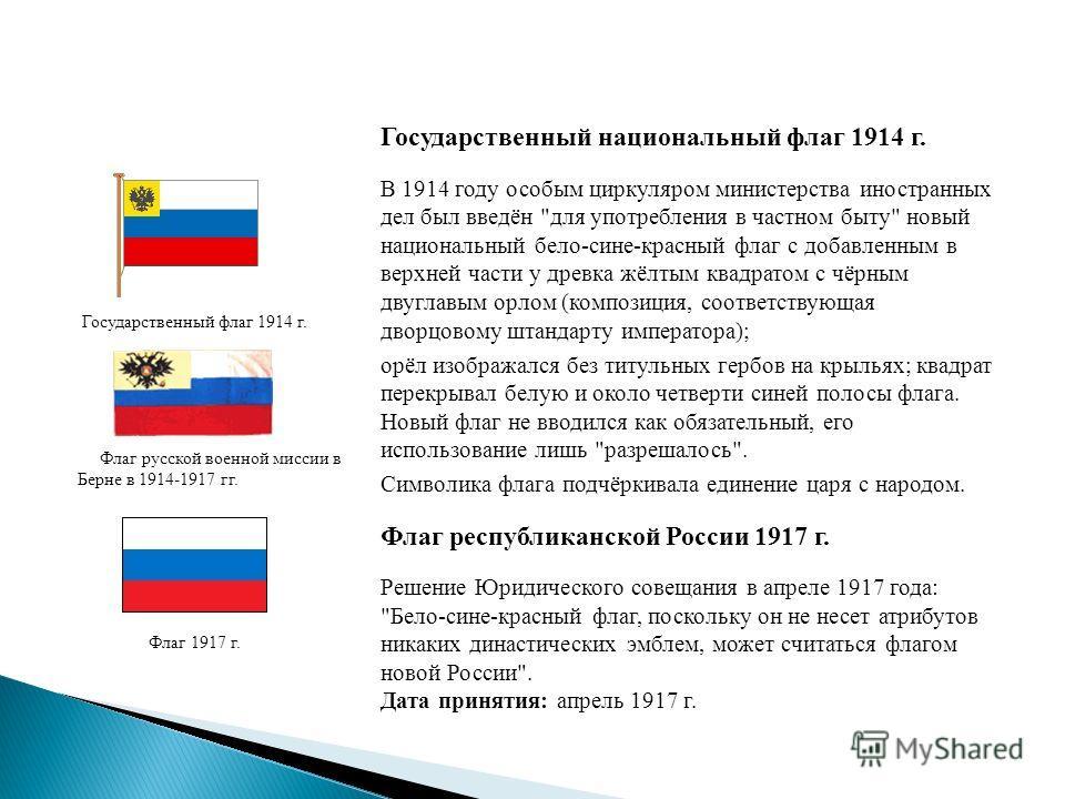 Государственный флаг 1914 г. Флаг русской военной миссии в Берне в 1914-1917 гг. Флаг 1917 г. Государственный национальный флаг 1914 г. В 1914 году особым циркуляром министерства иностранных дел был введён
