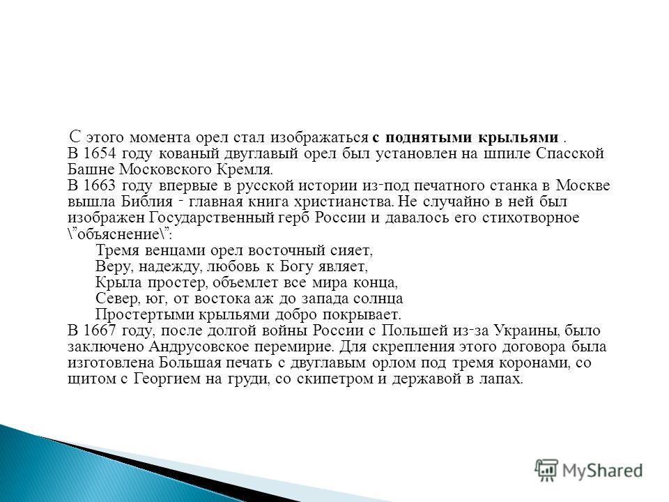 C этого момента орел стал изображаться с поднятыми крыльями. В 1654 году кованый двуглавый орел был установлен на шпиле Спасской Башне Московского Кремля. В 1663 году впервые в русской истории из - под печатного станка в Москве вышла Библия - главная