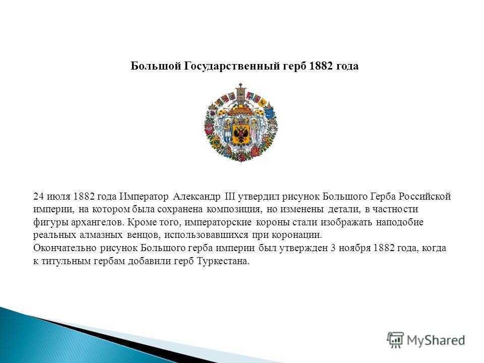 Большой Государственный герб 1882 года 24 июля 1882 года Император Александр III утвердил рисунок Большого Герба Российской империи, на котором была сохранена композиция, но изменены детали, в частности фигуры архангелов. Кроме того, императорские ко