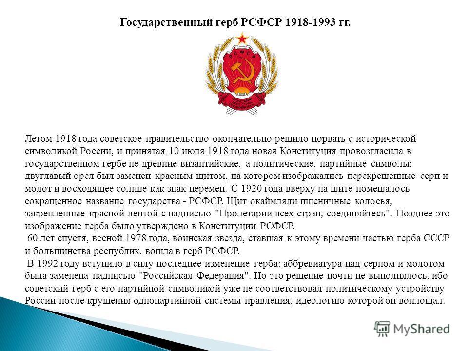 Государственный герб РСФСР 1918-1993 гг. Летом 1918 года советское правительство окончательно решило порвать с исторической символикой России, и принятая 10 июля 1918 года новая Конституция провозгласила в государственном гербе не древние византийски