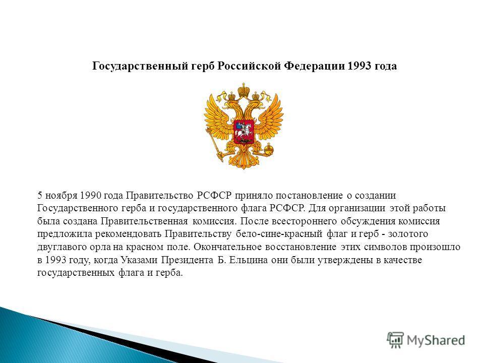 Государственный герб Российской Федерации 1993 года 5 ноября 1990 года Правительство РСФСР приняло постановление о создании Государственного герба и государственного флага РСФСР. Для организации этой работы была создана Правительственная комиссия. По