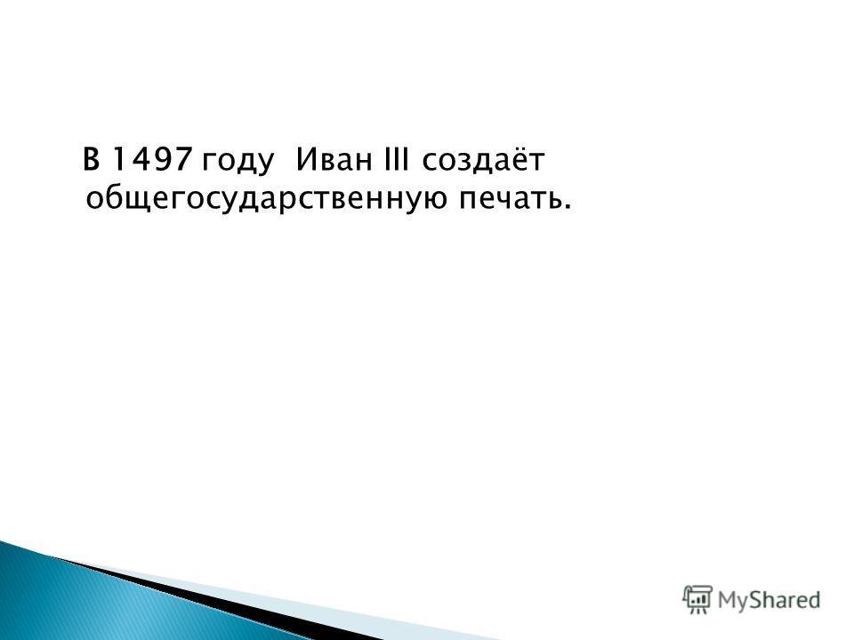 В 1497 году Иван III создаёт общегосударственную печать.