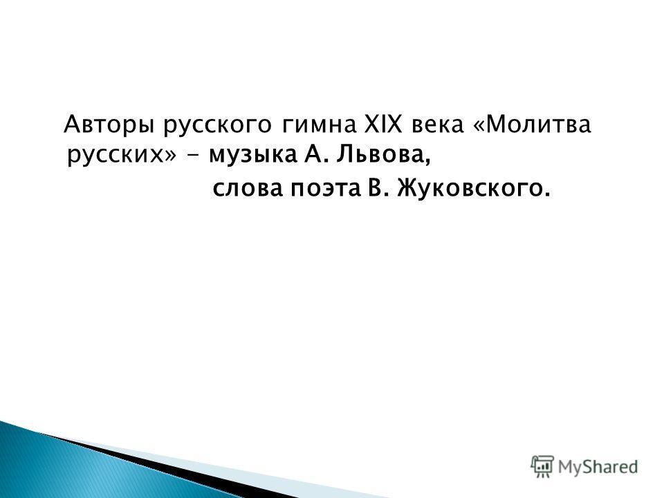Авторы русского гимна XIX века «Молитва русских» - музыка А. Львова, слова поэта В. Жуковского.
