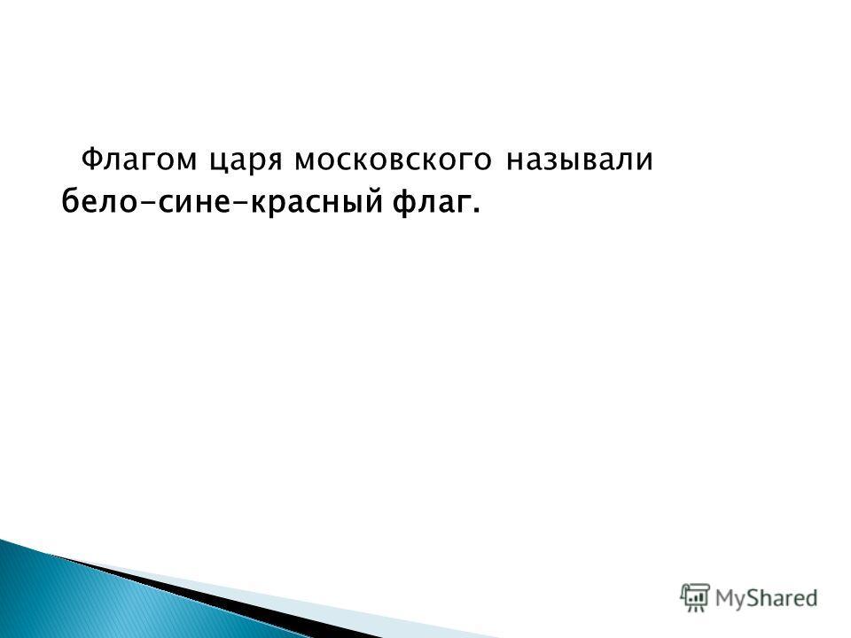 Флагом царя московского называли бело-сине-красный флаг.