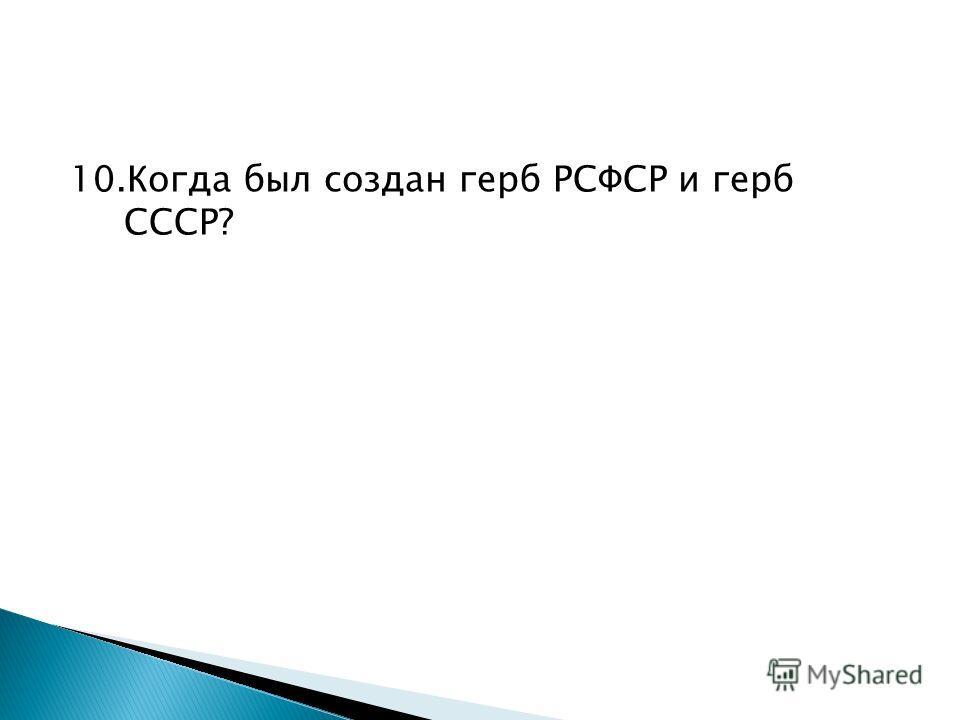 10.Когда был создан герб РСФСР и герб СССР?
