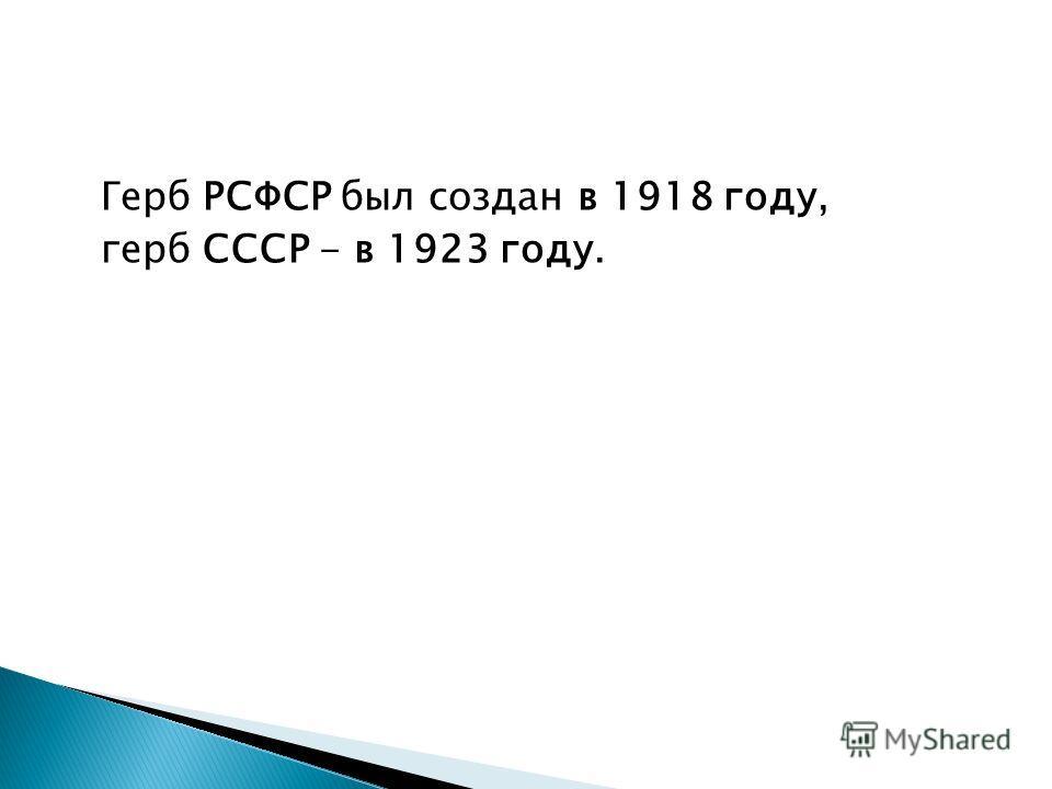 Герб РСФСР был создан в 1918 году, герб СССР - в 1923 году.