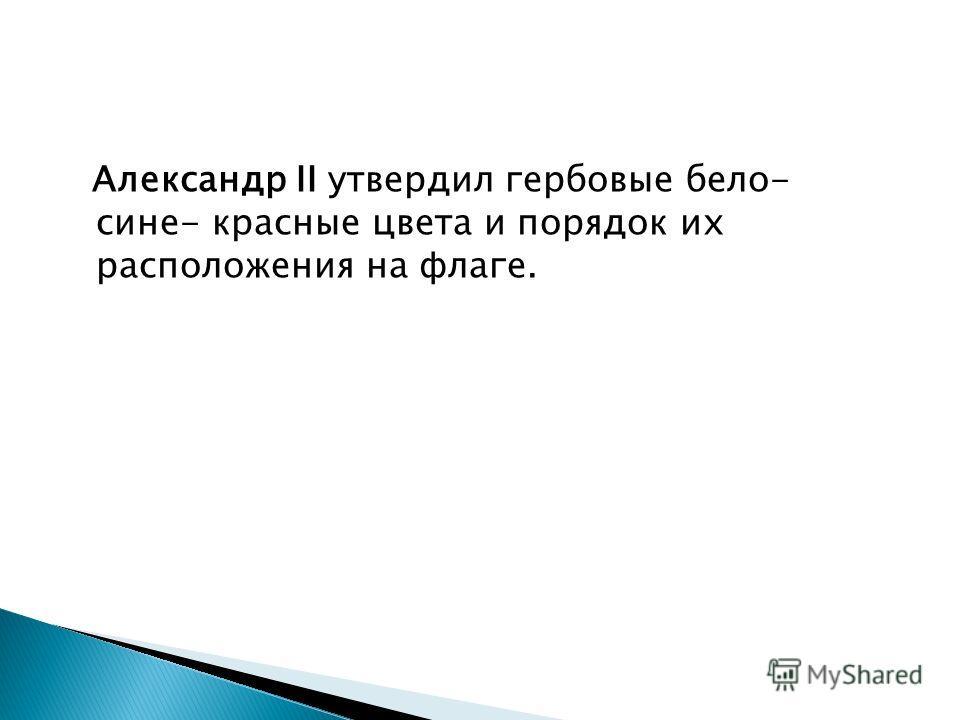 Александр II утвердил гербовые бело- сине- красные цвета и порядок их расположения на флаге.