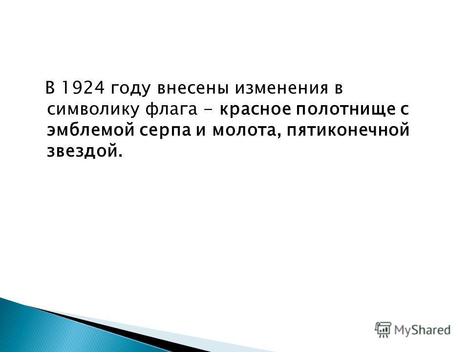 В 1924 году внесены изменения в символику флага - красное полотнище с эмблемой серпа и молота, пятиконечной звездой.