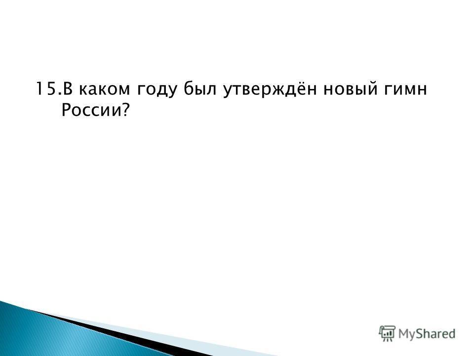 15.В каком году был утверждён новый гимн России?