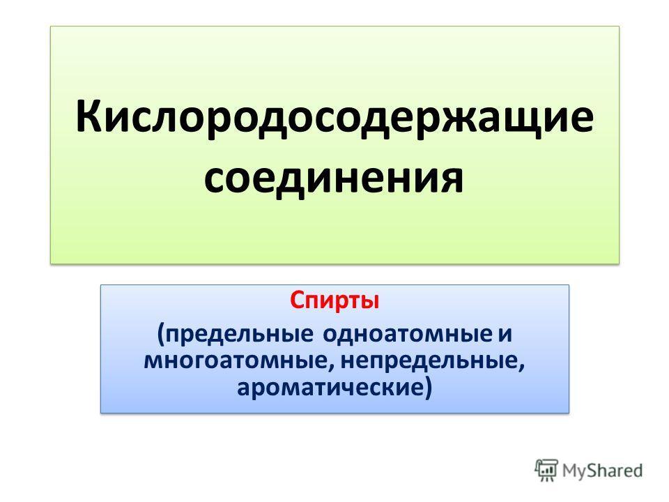Кислородосодержащие соединения Спирты (предельные одноатомные и многоатомные, непредельные, ароматические) Спирты (предельные одноатомные и многоатомные, непредельные, ароматические)