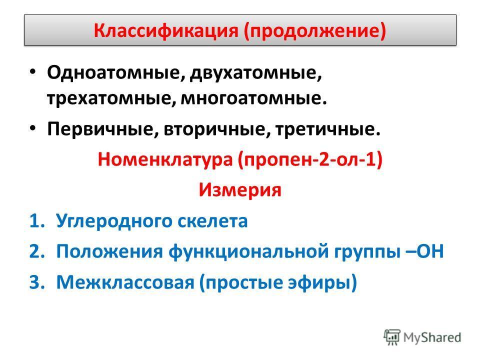 Классификация (продолжение) Одноатомные, двухатомные, трехатомные, многоатомные. Первичные, вторичные, третичные. Номенклатура (пропен-2-ол-1) Измерия 1.Углеродного скелета 2.Положения функциональной группы –ОН 3.Межклассовая (простые эфиры)