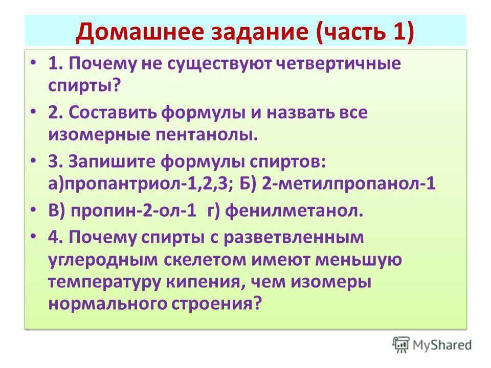 Домашнее задание (часть 1) 1. Почему не существуют четвертичные спирты? 2. Составить формулы и назвать все изомерные пентанолы. 3. Запишите формулы спиртов: а)пропантриол-1,2,3; Б) 2-метилпропанол-1 В) пропин-2-ол-1 г) фенилметанол. 4. Почему спирты