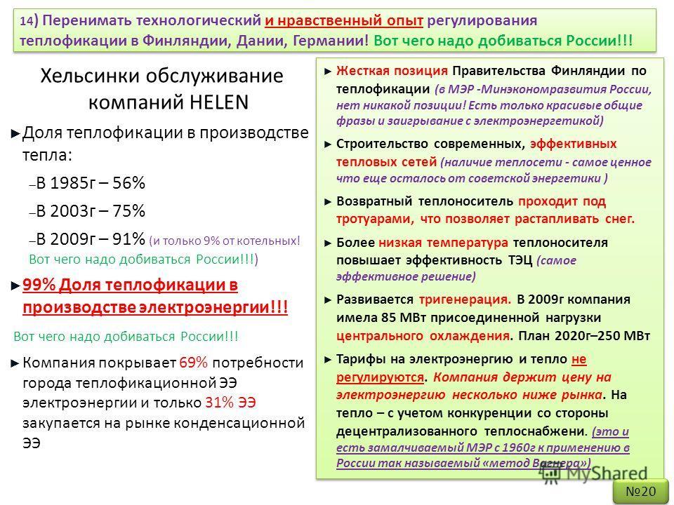 14 ) Перенимать технологический и нравственный опыт регулирования теплофикации в Финляндии, Дании, Германии! Вот чего надо добиваться России!!! Хельсинки обслуживание компаний HELEN Доля теплофикации в производстве тепла: В 1985г – 56% В 2003г – 75%